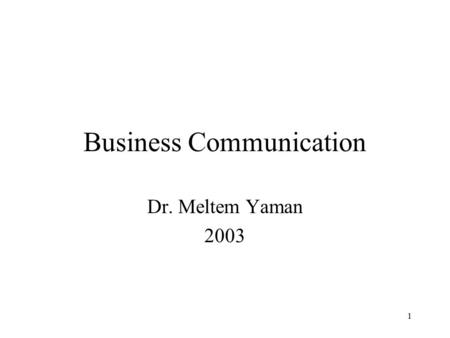 1 <strong>Business</strong> <strong>Communication</strong> Dr. Meltem Yaman 2003. 2 Objective of the Course understanding the importance and the difference of <strong>Business</strong> <strong>Communication</strong> To.