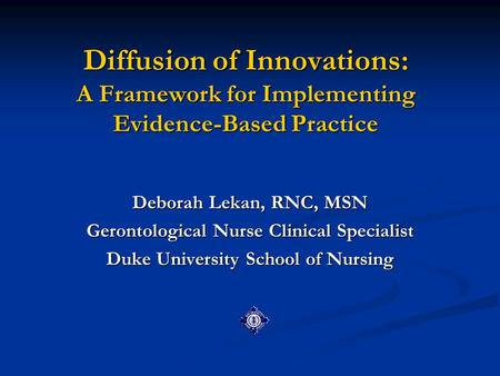 Diffusion of Innovations: A Framework for Implementing Evidence-Based Practice Deborah Lekan, RNC, MSN Gerontological Nurse Clinical Specialist Duke University.
