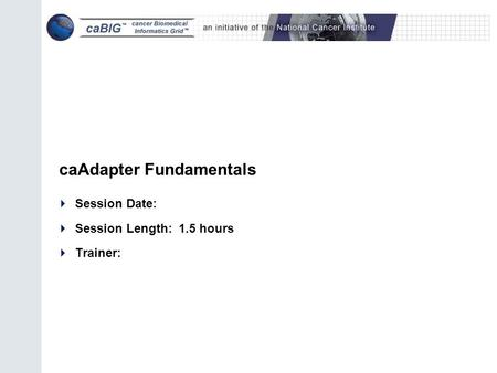 CaAdapter Fundamentals  Session Date:  Session Length: 1.5 hours  Trainer: