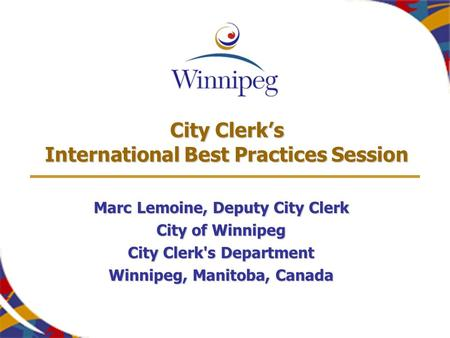 City Clerk's International Best Practices Session Marc Lemoine, Deputy City Clerk City of Winnipeg City Clerk's Department Winnipeg, Manitoba, Canada.