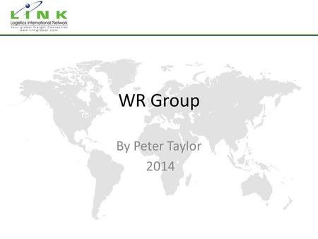 WR Group By Peter Taylor 2014. A Global Logistics Partner with Local Expertise & Knowledge Over 60 countries represented 25 Years Experience.