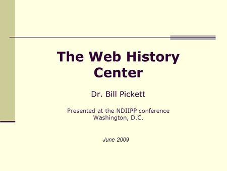 The Web History Center Dr. Bill Pickett Presented at the NDIIPP conference Washington, D.C. June 2009.