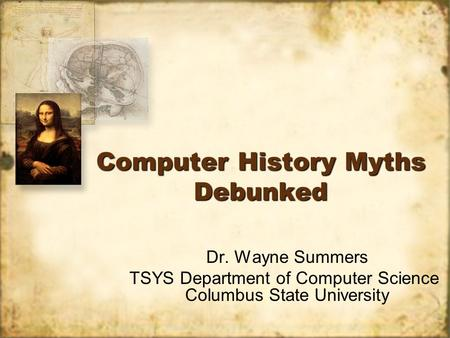 Computer History Myths Debunked Dr. Wayne Summers TSYS Department of Computer Science Columbus State University Dr. Wayne Summers TSYS Department of Computer.