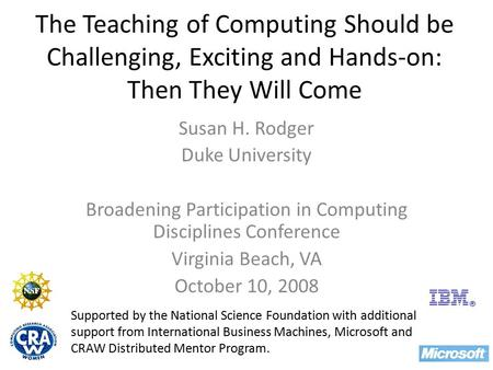 The Teaching of Computing Should be Challenging, Exciting and Hands-on: Then They Will Come Susan H. Rodger Duke University Broadening Participation in.