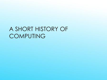 A SHORT HISTORY OF COMPUTING. ANCIENT HISTORY ABACUS  3000 BCE, early form of beads on wires, used in China  From semitic abaq, meaning dust.
