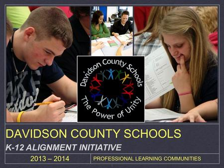 1 2013 – 2014 PROFESSIONAL LEARNING COMMUNITIES DAVIDSON COUNTY SCHOOLS K-12 ALIGNMENT INITIATIVE.
