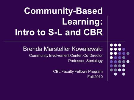 Community-Based Learning: Intro to S-L and CBR Brenda Marsteller Kowalewski Community Involvement Center, Co-Director Professor, Sociology CBL Faculty.