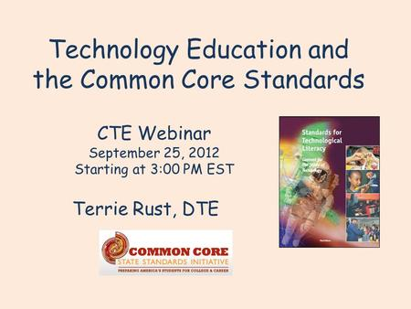 Technology Education and the Common Core Standards Terrie Rust, DTE CTE Webinar September 25, 2012 Starting at 3:00 PM EST.