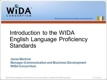 © 2010 Board of Regents of the University of Wisconsin System, on behalf of the WIDA Consortium www.wida.us Jesse Markow Manager-Communication and Business.