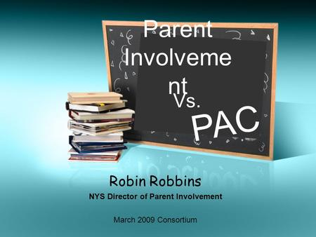 Robin Robbins NYS Director of Parent Involvement Parent Involveme nt Vs. PAC March 2009 Consortium.