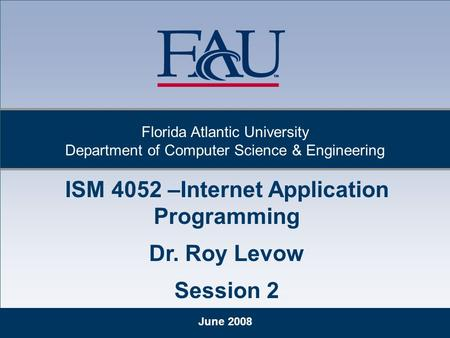 June 2008 Florida Atlantic University Department of Computer Science & Engineering ISM 4052 –Internet Application Programming Dr. Roy Levow Session 2.