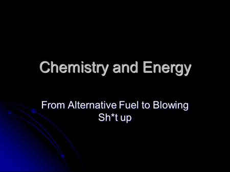Chemistry and Energy From Alternative Fuel to Blowing Sh*t up.