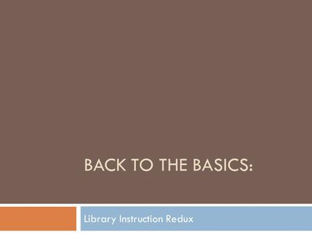 BACK TO THE BASICS: Library Instruction Redux. BRENT HUSHER MELISSA MUTH FU ZHU0 University of Missouri–Kansas.