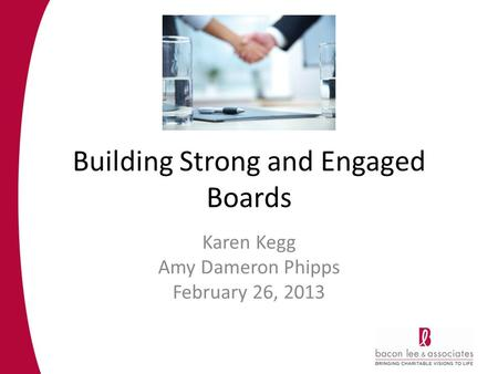 Building Strong and Engaged Boards Karen Kegg Amy Dameron Phipps February 26, 2013.