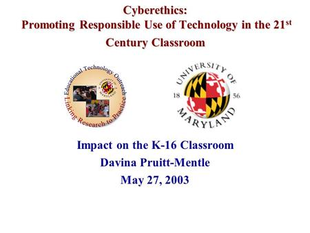 Cyberethics: Promoting Responsible Use of Technology in the 21 st Century Classroom Impact on the K-16 Classroom Davina Pruitt-Mentle May 27, 2003.