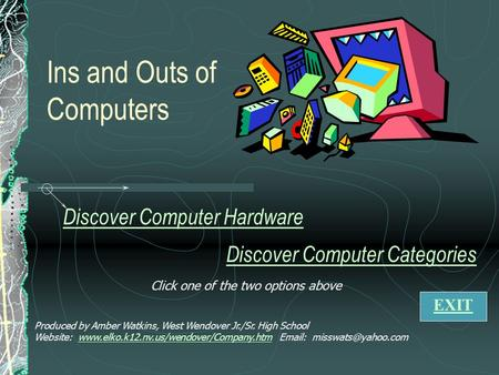 Ins and Outs of Computers Discover Computer Hardware Discover Computer Categories Produced by Amber Watkins, West Wendover Jr./Sr. High School Website: