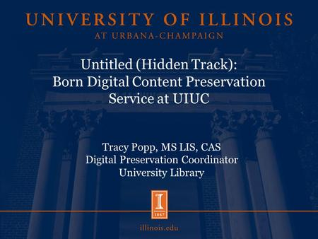 Untitled (Hidden Track): Born Digital Content Preservation Service at UIUC Tracy Popp, MS LIS, CAS Digital Preservation Coordinator University Library.