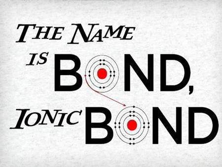 » Ionic Bond: When an atom donates electrons to another atom.