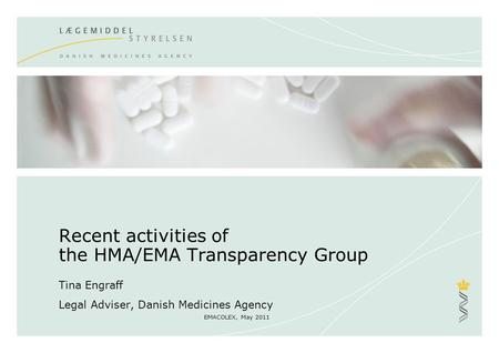 EMACOLEX, May 2011 Recent activities of the HMA/EMA Transparency Group Tina Engraff Legal Adviser, Danish Medicines Agency.