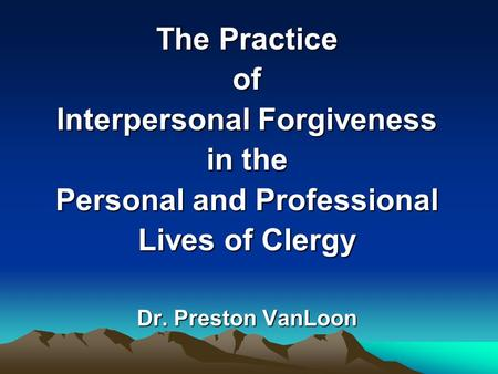 The Practice of Interpersonal Forgiveness in the Personal and Professional Lives of Clergy Dr. Preston VanLoon.