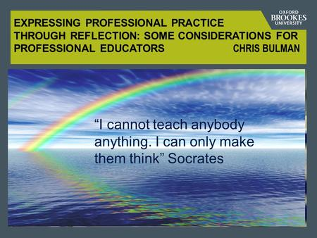 "EXPRESSING PROFESSIONAL PRACTICE THROUGH REFLECTION: SOME CONSIDERATIONS FOR PROFESSIONAL EDUCATORS CHRIS BULMAN ""I cannot teach anybody anything. I can."