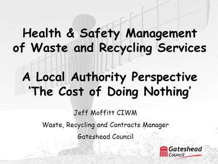 Health & Safety Management of Waste and Recycling Services A Local Authority Perspective 'The Cost of Doing Nothing' Jeff Moffitt CIWM Waste, Recycling.
