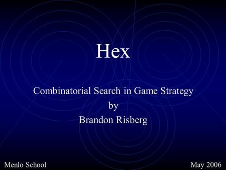 Hex Combinatorial Search in Game Strategy by Brandon Risberg May 2006Menlo School.