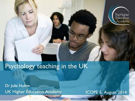 Dr Julie Hulme UK Higher Education Academy ICOPE 6, August 2014 Psychology teaching in the UK.
