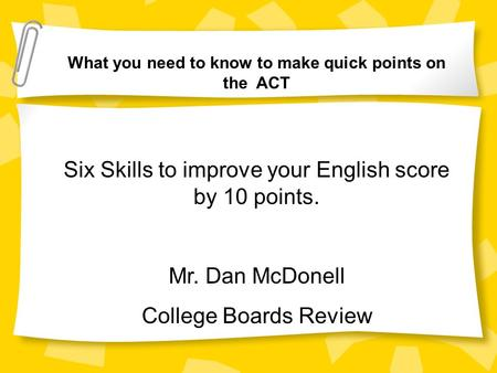 What you need to know to make quick points on the ACT Six Skills to improve your English score by 10 points. Mr. Dan McDonell College Boards Review.