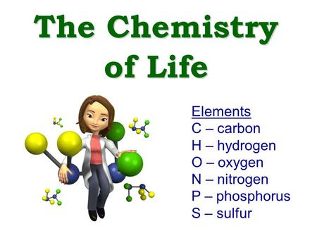 The Chemistry of Life Elements C – carbon H – hydrogen O – oxygen