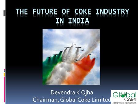 Devendra K Ojha Chairman, Global Coke Limited. Disclaimer The views expressed here contain information derived from publicly available sources that have.