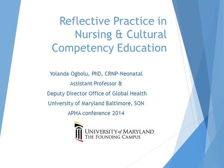 Reflective Practice in Nursing & Cultural Competency Education Yolanda Ogbolu, PhD, CRNP-Neonatal Assistant Professor & Deputy Director Office of Global.