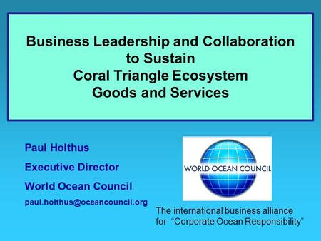 Paul Holthus Executive Director World Ocean Council Business Leadership and Collaboration to Sustain Coral Triangle Ecosystem.