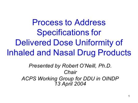 1 Process to Address Specifications for Delivered Dose Uniformity of Inhaled and Nasal Drug Products Presented by Robert O'Neill, Ph.D. Chair ACPS Working.