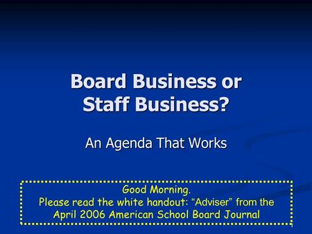 "1 Board Business or Staff Business? An Agenda That Works Good Morning. Please read the white handout: ""Adviser"" from the April 2006 American School Board."