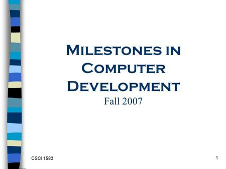 CSCI 1583 1 Milestones in Computer Development Fall 2007.