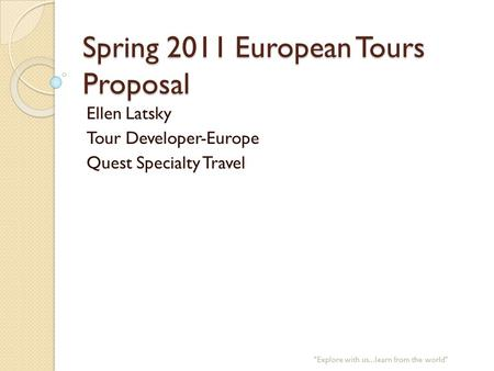 Spring 2011 European Tours Proposal Ellen Latsky Tour Developer-Europe Quest Specialty Travel Explore with us...learn from the world