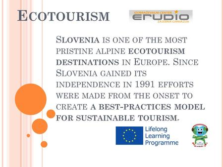 S LOVENIA IS ONE OF THE MOST PRISTINE ALPINE ECOTOURISM DESTINATIONS IN E UROPE. S INCE S LOVENIA GAINED ITS INDEPENDENCE IN 1991 EFFORTS WERE MADE FROM.