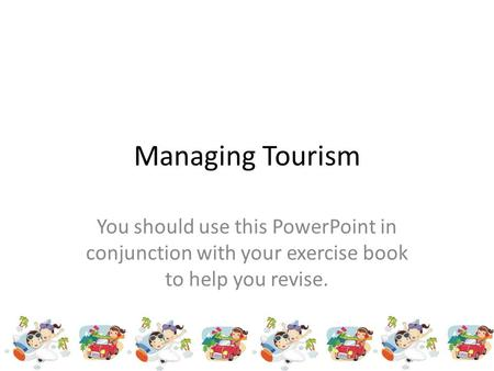 Managing Tourism You should use this PowerPoint in conjunction with your exercise book to help you revise.