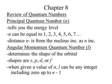 Chapter 8 Review of Quantum Numbers Principal Quantum Number (n) -tells you the energy level -n can be equal to 1, 2, 3, 4, 5, 6, 7… -distance e- is from.