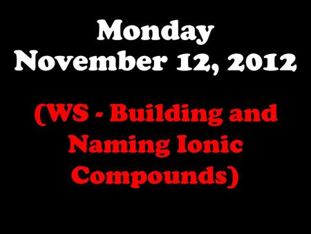 Monday November 12, 2012 (WS - Building and Naming Ionic Compounds)