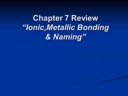 "Chapter 7 Review ""Ionic,Metallic Bonding & Naming"""
