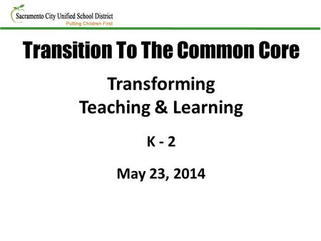 Transforming Teaching & Learning K - 2 May 23, 2014 Transition To The Common Core.