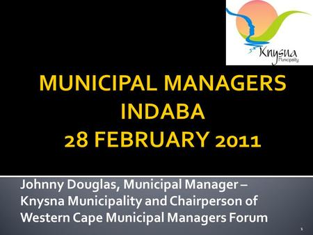 1 Johnny Douglas, Municipal Manager – Knysna Municipality and Chairperson of Western Cape Municipal Managers Forum.