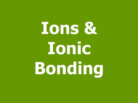 Ions & Ionic Bonding. Ionatoms that has an electrical charge Ion: any atom or group of atoms that has an electrical charge. Since protons and neutrons.