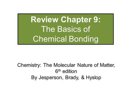 Review Chapter 9: The Basics of Chemical Bonding Chemistry: The Molecular Nature of Matter, 6 th edition By Jesperson, Brady, & Hyslop.