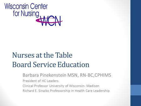 Nurses at the Table Board Service Education Barbara Pinekenstein MSN, RN-BC,CPHIMS President of HC Leaders Clinical Professor University of Wisconsin-