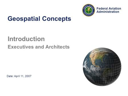 Date: April 11, 2007 Federal Aviation Administration Geospatial Concepts Introduction Executives and Architects.