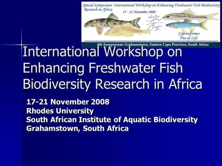 International Workshop on Enhancing Freshwater Fish Biodiversity Research in Africa 17-21 November 2008 Rhodes University South African Institute of Aquatic.