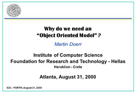 "ICS – FORTH, August 31, 2000 Why do we need an ""Object Oriented Model"" ? Martin Doerr Atlanta, August 31, 2000 Foundation for Research and Technology -"